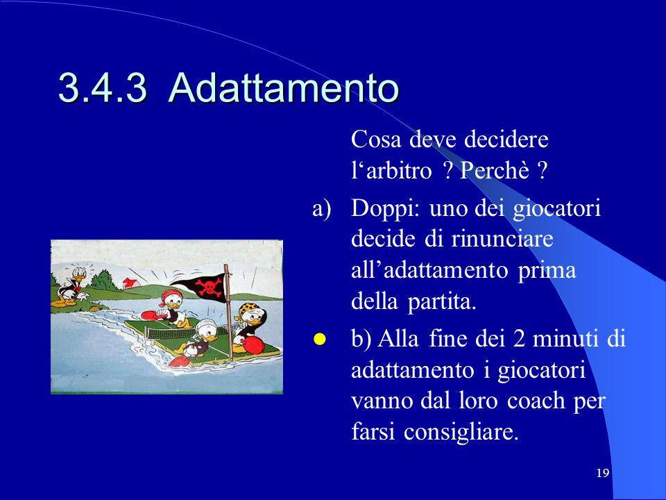 19 3.4.3 Adattamento Cosa deve decidere larbitro ? Perchè ? a) Doppi: uno dei giocatori decide di rinunciare alladattamento prima della partita. b) Al