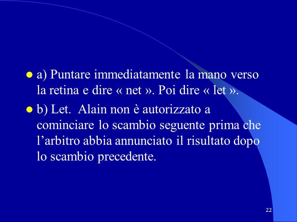 22 a) Puntare immediatamente la mano verso la retina e dire « net ». Poi dire « let ». b) Let. Alain non è autorizzato a cominciare lo scambio seguent