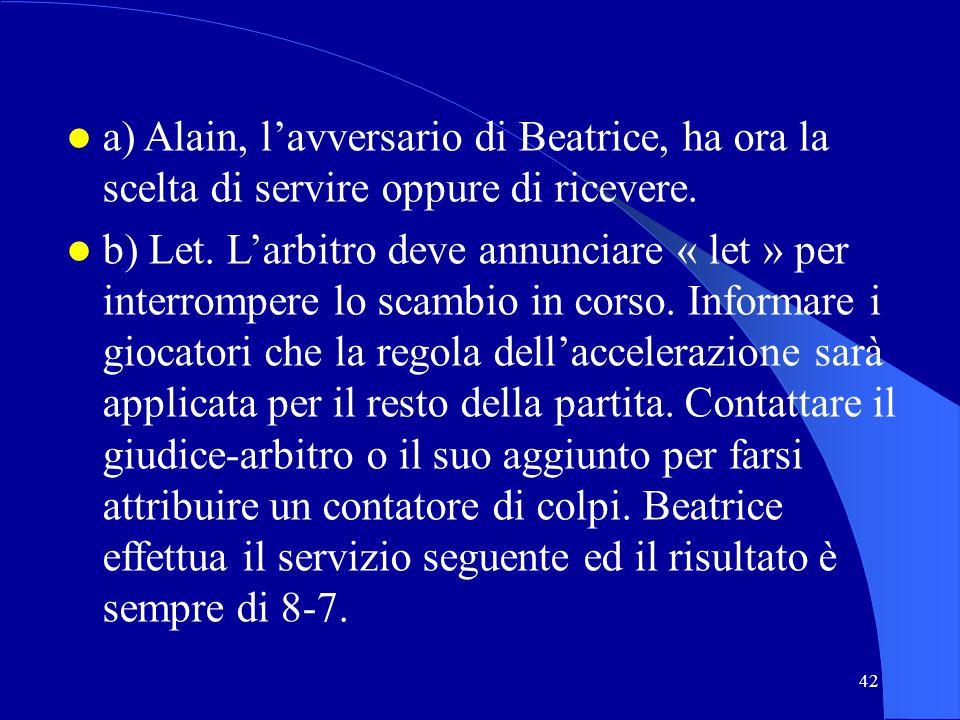 42 a) Alain, lavversario di Beatrice, ha ora la scelta di servire oppure di ricevere. b) Let. Larbitro deve annunciare « let » per interrompere lo sca