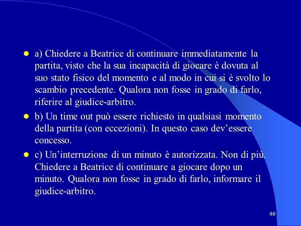 46 a) Chiedere a Beatrice di continuare immediatamente la partita, visto che la sua incapacità di giocare è dovuta al suo stato fisico del momento e a