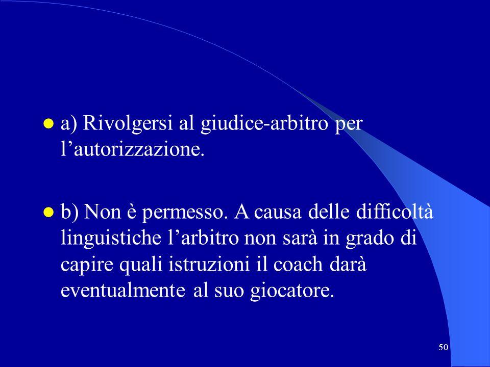 50 a) Rivolgersi al giudice-arbitro per lautorizzazione. b) Non è permesso. A causa delle difficoltà linguistiche larbitro non sarà in grado di capire