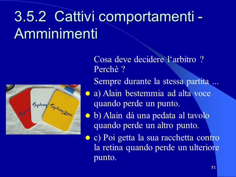 51 3.5.2 Cattivi comportamenti - Amminimenti Cosa deve decidere larbitro ? Perchè ? Sempre durante la stessa partita... a) Alain bestemmia ad alta voc