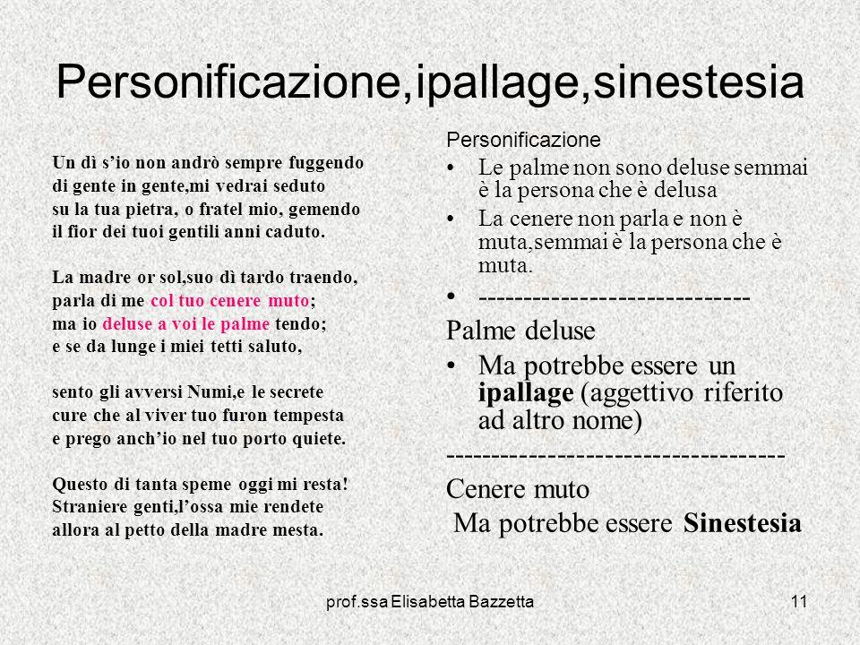 prof.ssa Elisabetta Bazzetta11 Personificazione,ipallage,sinestesia Un dì sio non andrò sempre fuggendo di gente in gente,mi vedrai seduto su la tua p