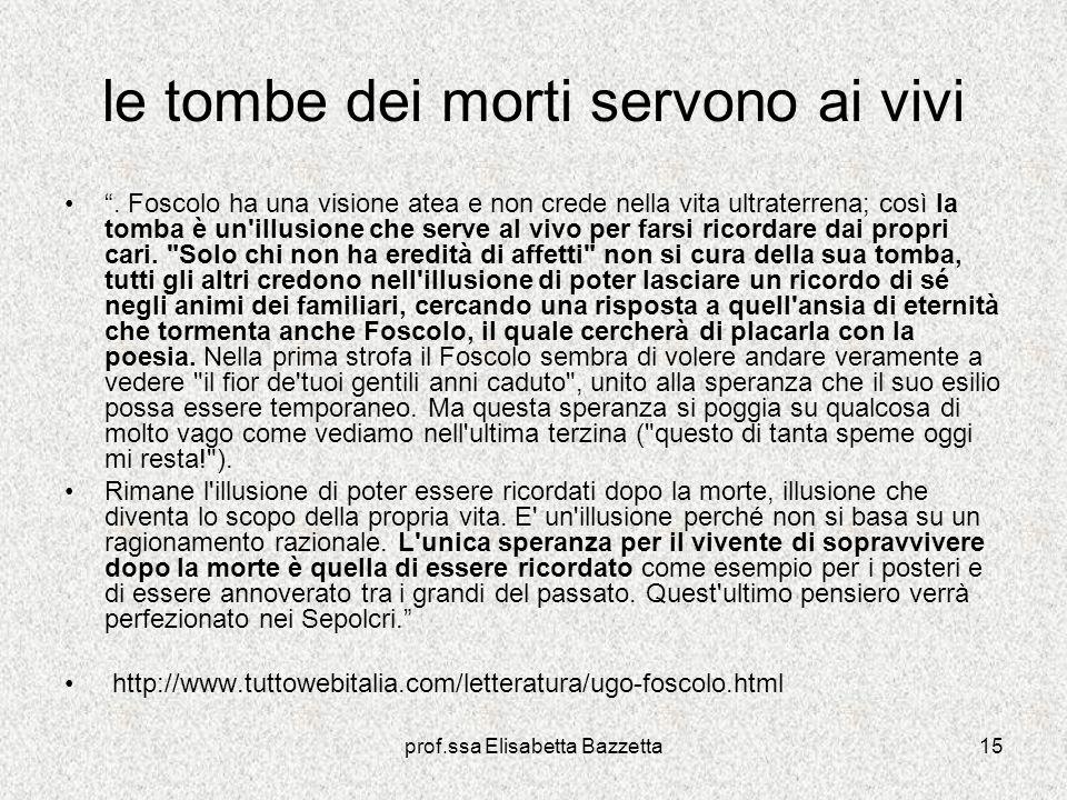 prof.ssa Elisabetta Bazzetta15 le tombe dei morti servono ai vivi. Foscolo ha una visione atea e non crede nella vita ultraterrena; così la tomba è un