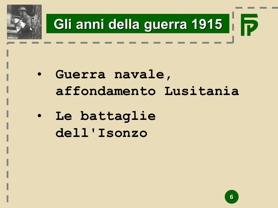 6 Gli anni della guerra 1915 Guerra navale, affondamento Lusitania Le battaglie dell'Isonzo
