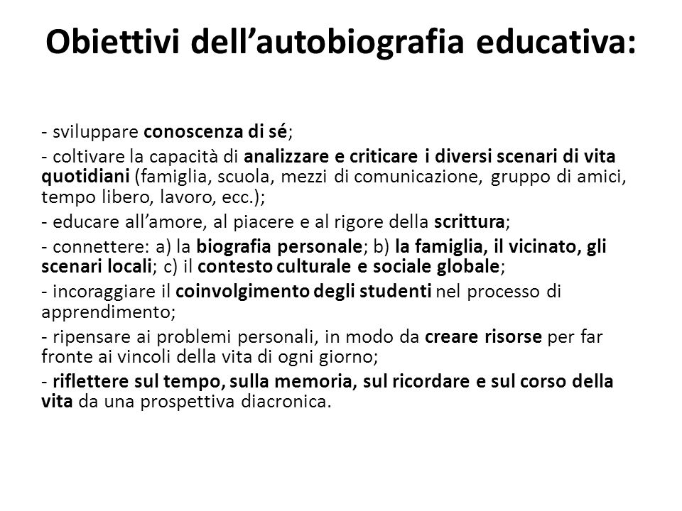 Obiettivi dellautobiografia educativa: - sviluppare conoscenza di sé; - coltivare la capacità di analizzare e criticare i diversi scenari di vita quot