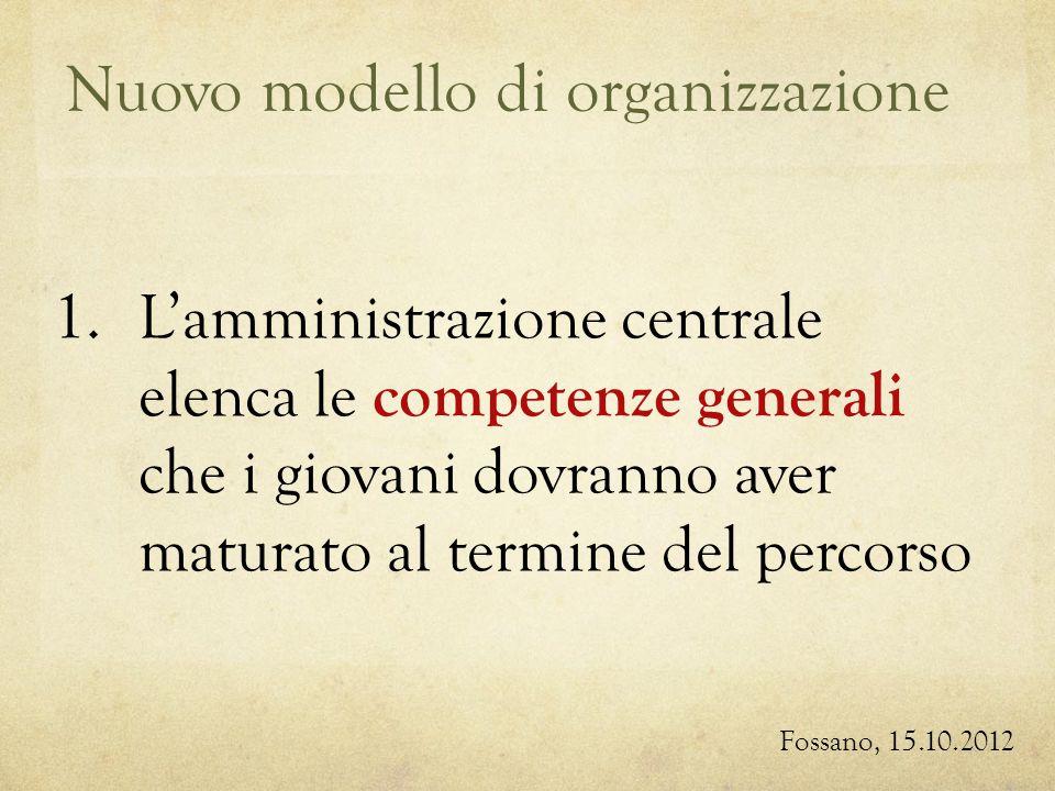 Nuovo modello di organizzazione Fossano, 15.10.2012 1.Lamministrazione centrale elenca le competenze generali che i giovani dovranno aver maturato al termine del percorso