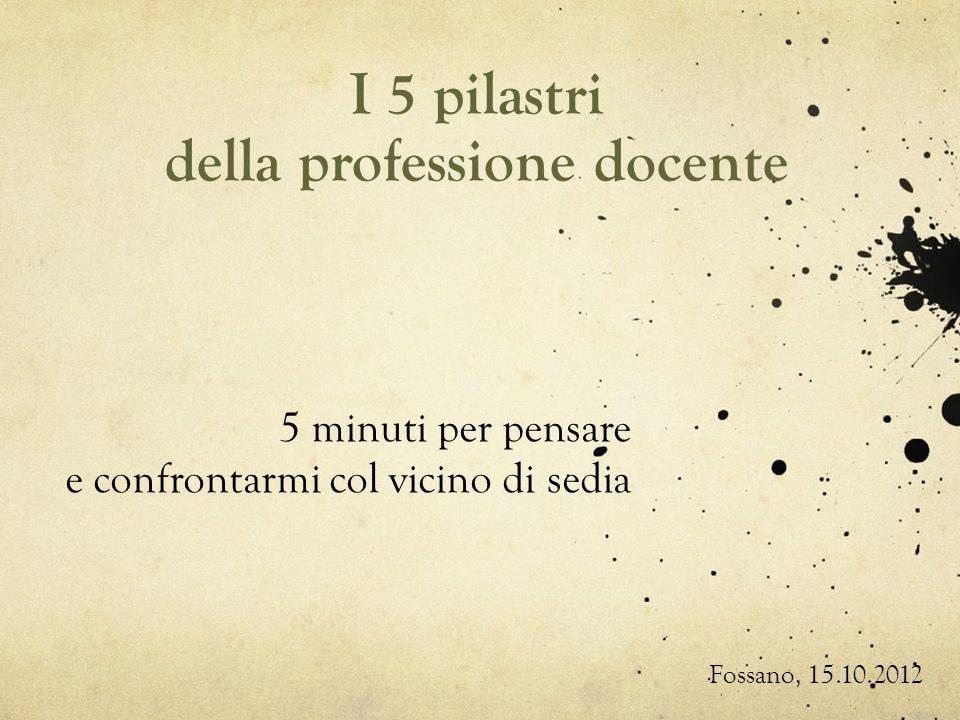 I 5 pilastri della professione docente 5 minuti per pensare e confrontarmi col vicino di sedia Fossano, 15.10.2012