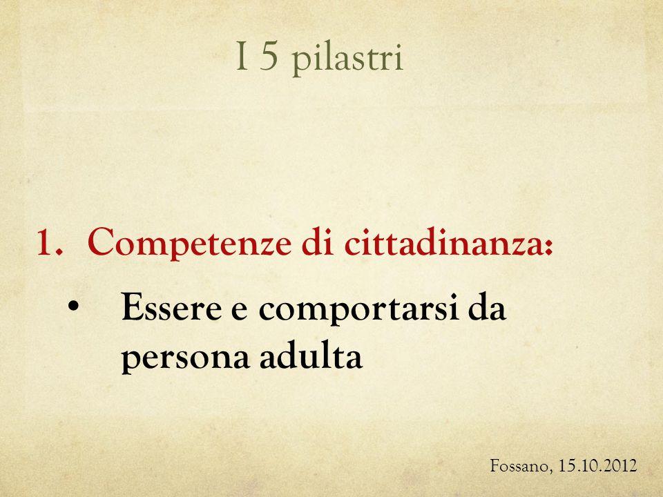 I 5 pilastri Fossano, 15.10.2012 1.Competenze di cittadinanza: Essere e comportarsi da persona adulta
