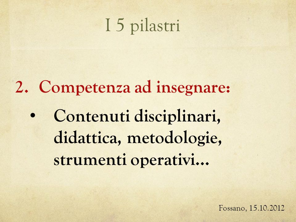 I 5 pilastri Fossano, 15.10.2012 2.Competenza ad insegnare: Contenuti disciplinari, didattica, metodologie, strumenti operativi…