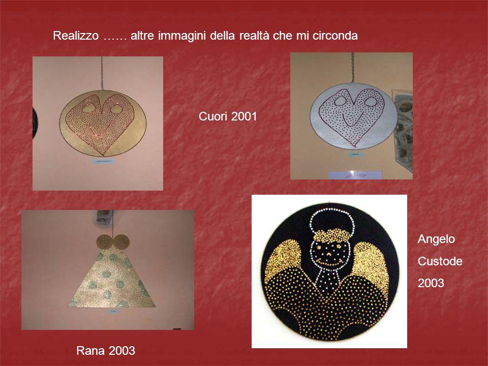 Realizzo …… altre immagini della realtà che mi circonda Cuori 2001 Rana 2003 Angelo Custode 2003