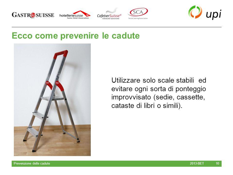 Ecco come prevenire le cadute 2013-BET Prevenzione delle cadute 10 Utilizzare solo scale stabili ed evitare ogni sorta di ponteggio improvvisato (sedi