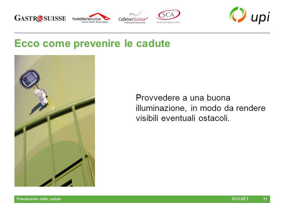 Ecco come prevenire le cadute 2013-BET Prevenzione delle cadute 11 Provvedere a una buona illuminazione, in modo da rendere visibili eventuali ostacol