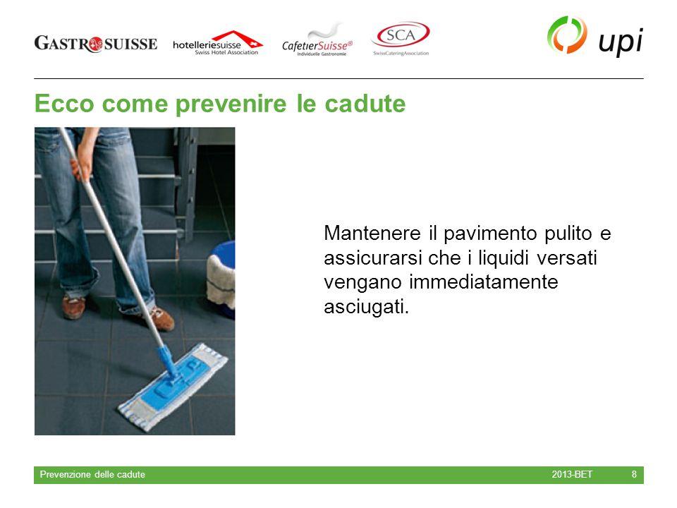 Ecco come prevenire le cadute 2013-BET Prevenzione delle cadute 8 Mantenere il pavimento pulito e assicurarsi che i liquidi versati vengano immediatam