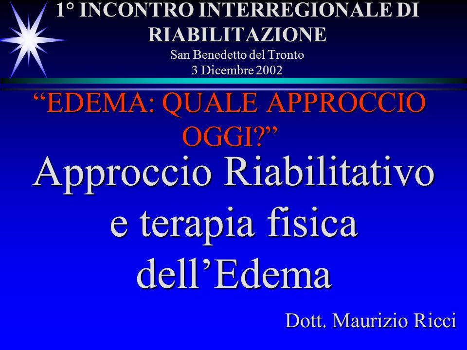 1° INCONTRO INTERREGIONALE DI RIABILITAZIONE San Benedetto del Tronto 3 Dicembre 2002 EDEMA: QUALE APPROCCIO OGGI? Approccio Riabilitativo e terapia f