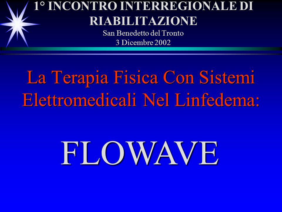1° INCONTRO INTERREGIONALE DI RIABILITAZIONE San Benedetto del Tronto 3 Dicembre 2002 La Terapia Fisica Con Sistemi Elettromedicali Nel Linfedema: FLO