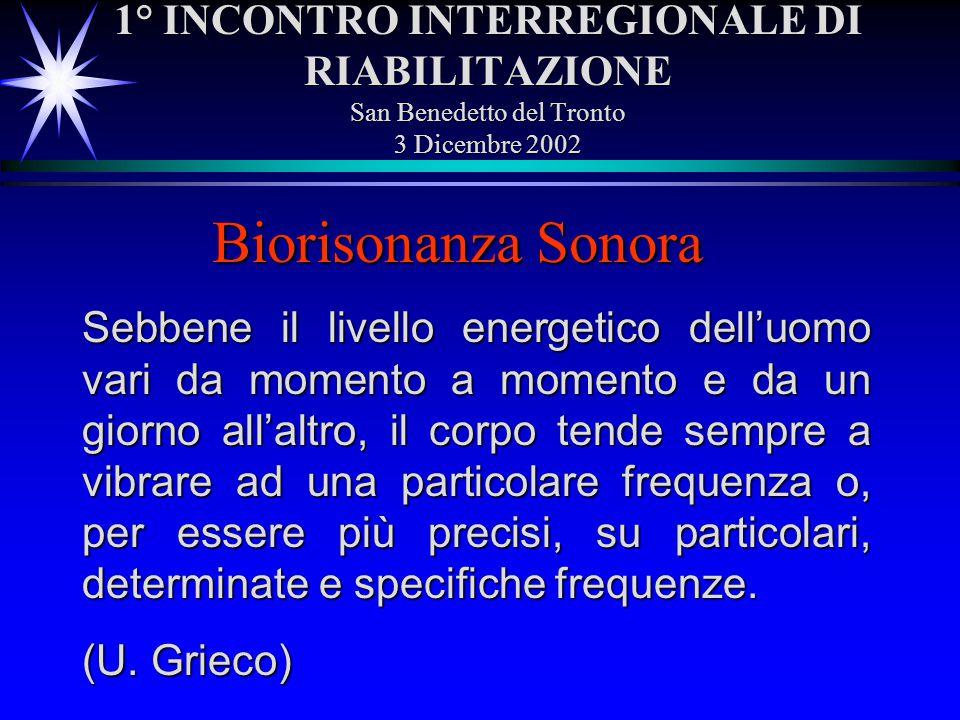 1° INCONTRO INTERREGIONALE DI RIABILITAZIONE San Benedetto del Tronto 3 Dicembre 2002 Biorisonanza Sonora Sebbene il livello energetico delluomo vari