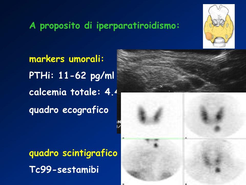 A proposito di iperparatiroidismo: markers umorali: PTHi: 11-62 pg/ml calcemia totale: 4.4-5.2 mEq/l quadro ecografico quadro scintigrafico Tc99-sestamibi