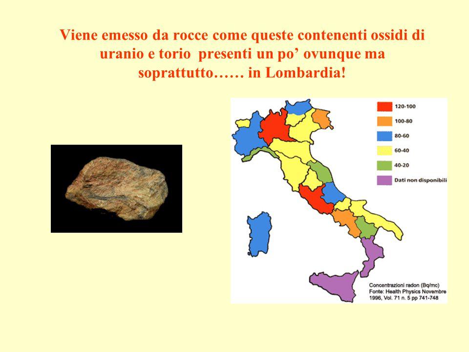 Viene emesso da rocce come queste contenenti ossidi di uranio e torio presenti un po ovunque ma soprattutto…… in Lombardia!