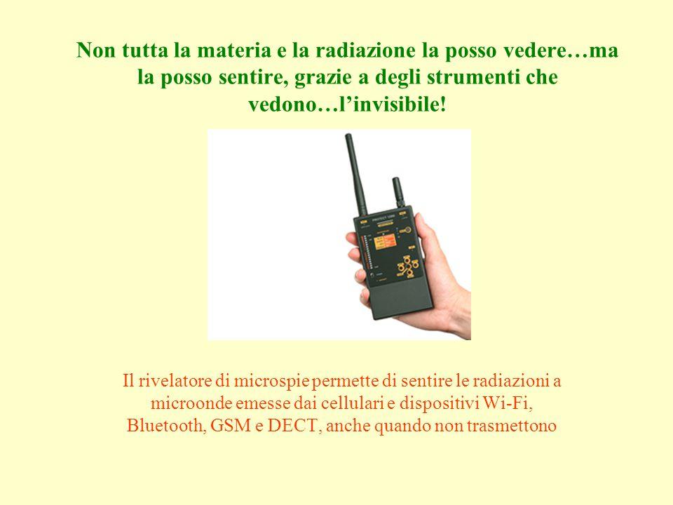 Non tutta la materia e la radiazione la posso vedere…ma la posso sentire, grazie a degli strumenti che vedono…linvisibile.