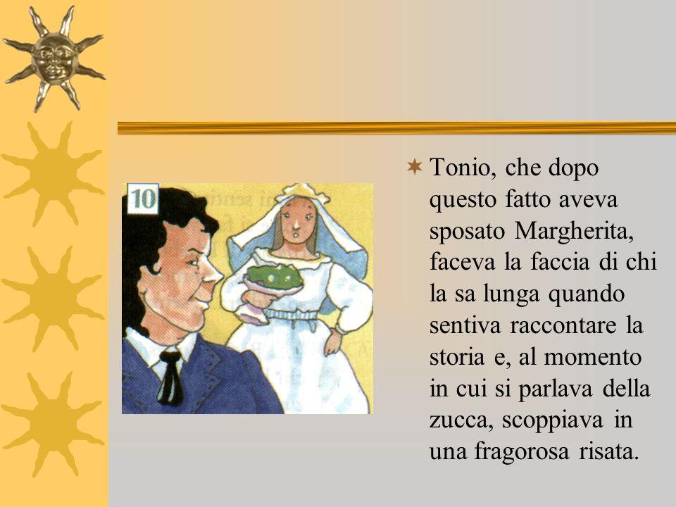 Tonio, che dopo questo fatto aveva sposato Margherita, faceva la faccia di chi la sa lunga quando sentiva raccontare la storia e, al momento in cui si