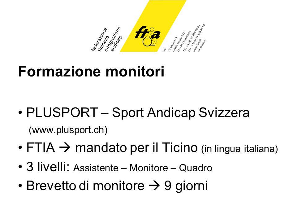 Formazione monitori PLUSPORT – Sport Andicap Svizzera (www.plusport.ch) FTIA mandato per il Ticino (in lingua italiana) 3 livelli: Assistente – Monitore – Quadro Brevetto di monitore 9 giorni