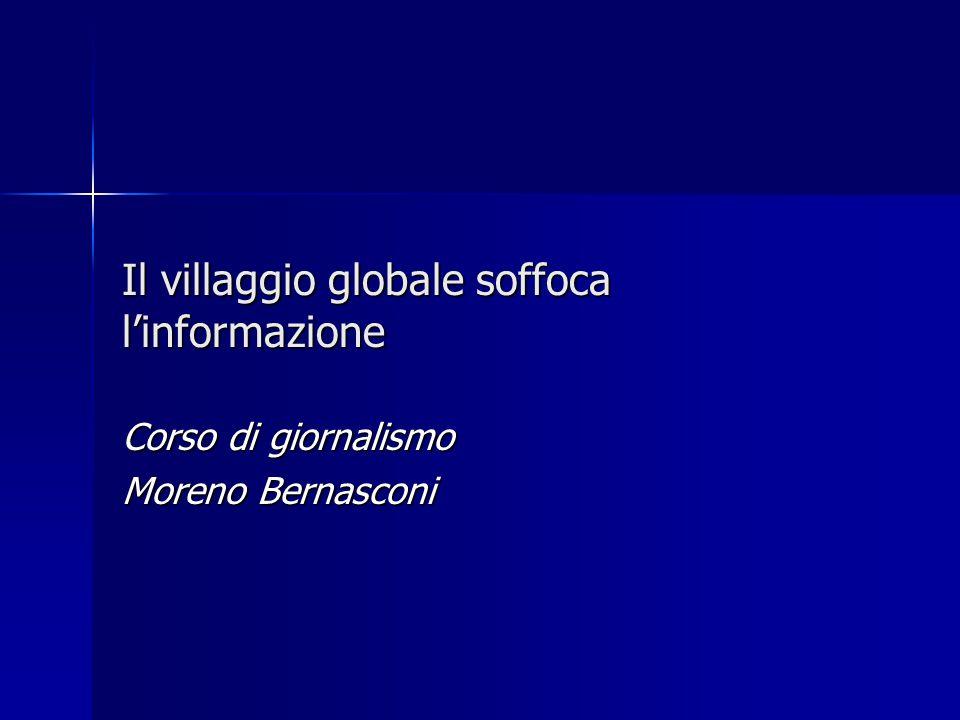 Il villaggio globale soffoca linformazione Corso di giornalismo Moreno Bernasconi