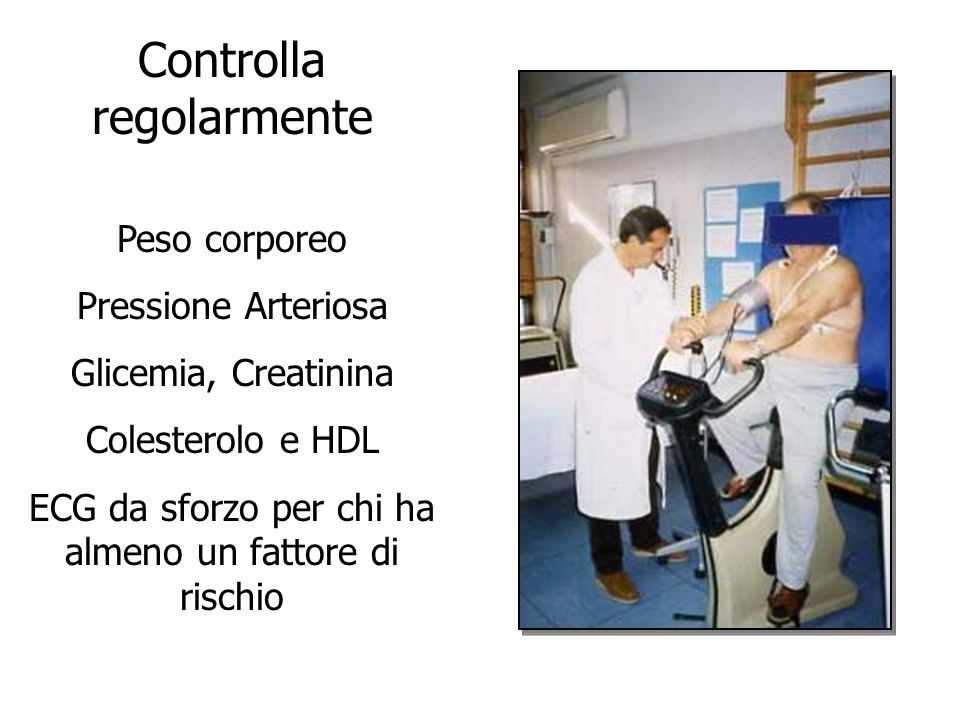 Controlla regolarmente Peso corporeo Pressione Arteriosa Glicemia, Creatinina Colesterolo e HDL ECG da sforzo per chi ha almeno un fattore di rischio