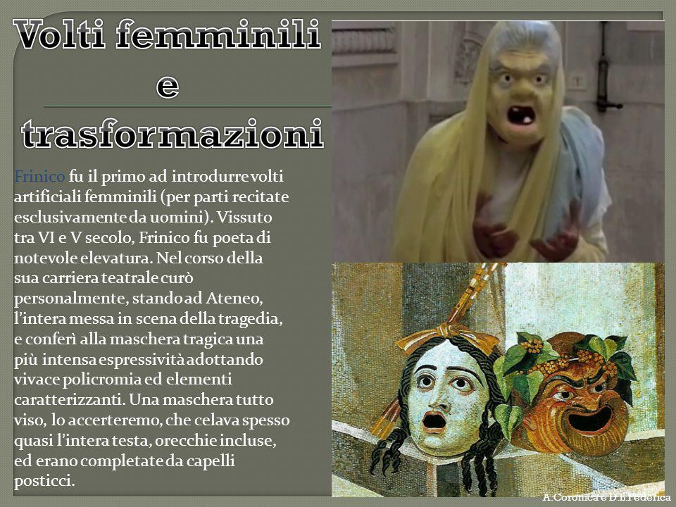 Frinico fu il primo ad introdurre volti artificiali femminili (per parti recitate esclusivamente da uomini). Vissuto tra VI e V secolo, Frinico fu poe