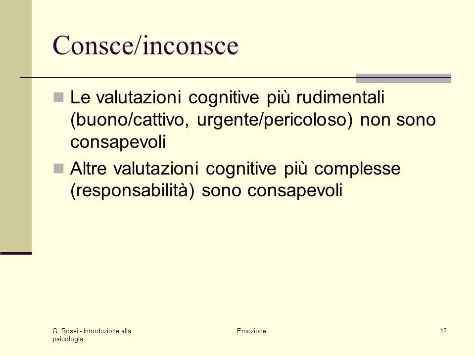G. Rossi - Introduzione alla psicologia Emozione12 Consce/inconsce Le valutazioni cognitive più rudimentali (buono/cattivo, urgente/pericoloso) non so