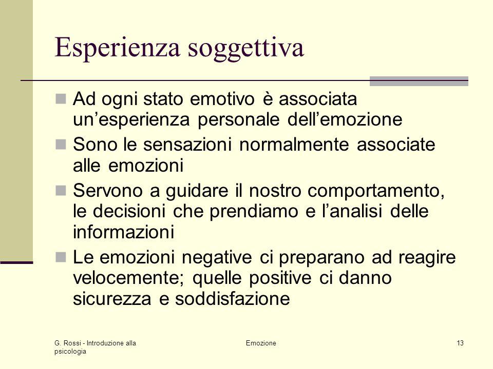 G. Rossi - Introduzione alla psicologia Emozione13 Esperienza soggettiva Ad ogni stato emotivo è associata unesperienza personale dellemozione Sono le