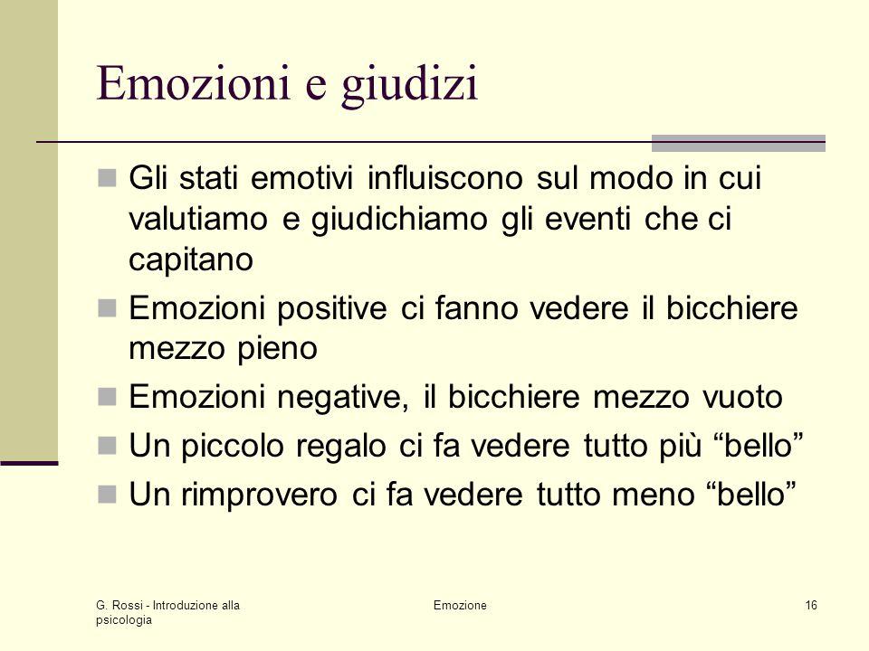 G. Rossi - Introduzione alla psicologia Emozione16 Emozioni e giudizi Gli stati emotivi influiscono sul modo in cui valutiamo e giudichiamo gli eventi