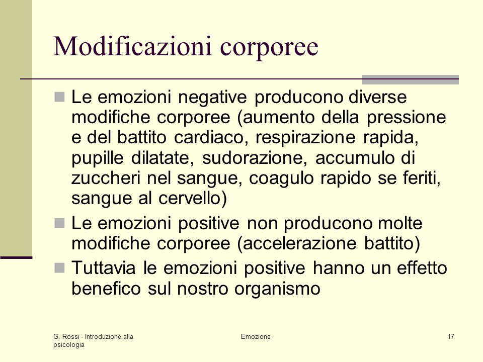 G. Rossi - Introduzione alla psicologia Emozione17 Modificazioni corporee Le emozioni negative producono diverse modifiche corporee (aumento della pre