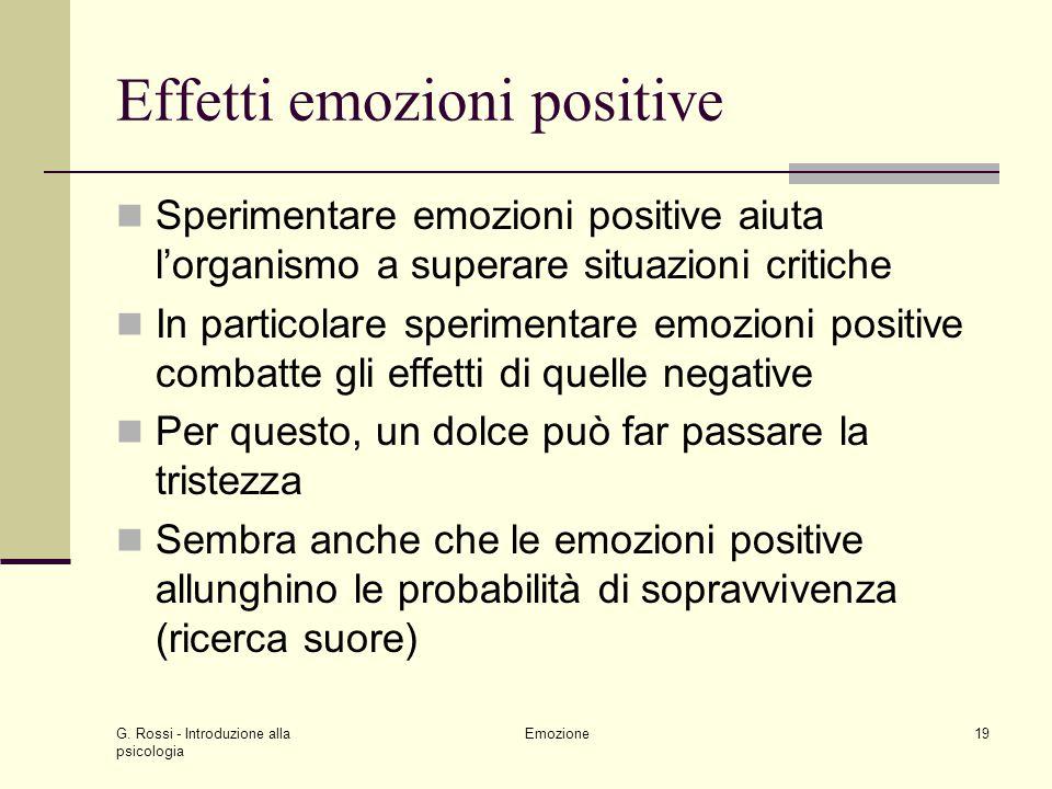 G. Rossi - Introduzione alla psicologia Emozione19 Effetti emozioni positive Sperimentare emozioni positive aiuta lorganismo a superare situazioni cri