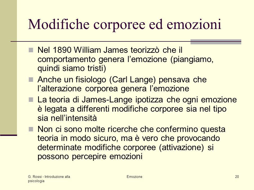 G. Rossi - Introduzione alla psicologia Emozione20 Modifiche corporee ed emozioni Nel 1890 William James teorizzò che il comportamento genera lemozion