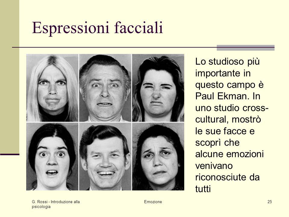 G. Rossi - Introduzione alla psicologia Emozione25 Espressioni facciali Lo studioso più importante in questo campo è Paul Ekman. In uno studio cross-