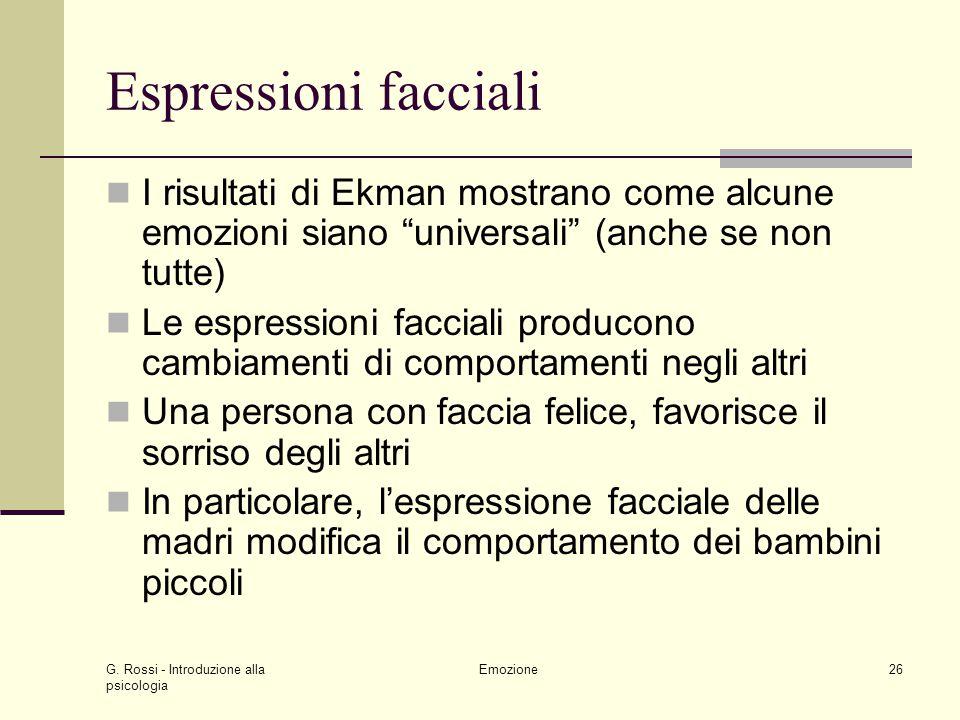 G. Rossi - Introduzione alla psicologia Emozione26 Espressioni facciali I risultati di Ekman mostrano come alcune emozioni siano universali (anche se