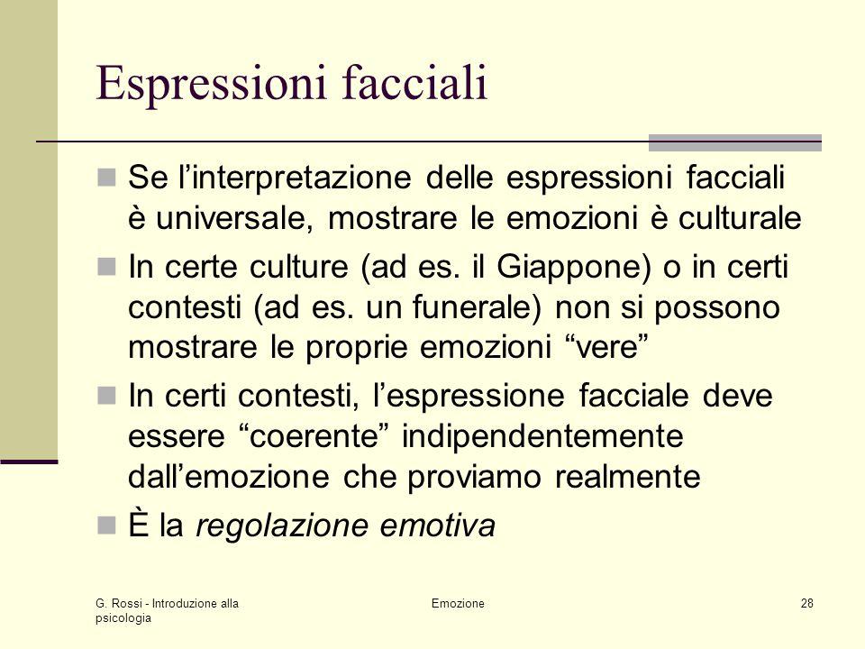 G. Rossi - Introduzione alla psicologia Emozione28 Espressioni facciali Se linterpretazione delle espressioni facciali è universale, mostrare le emozi