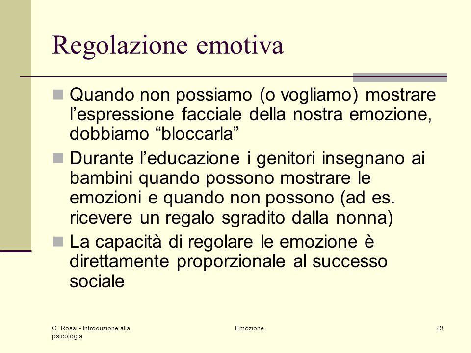 G. Rossi - Introduzione alla psicologia Emozione29 Regolazione emotiva Quando non possiamo (o vogliamo) mostrare lespressione facciale della nostra em