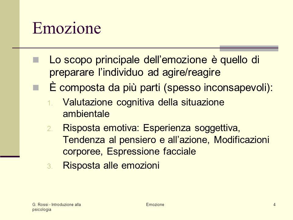G. Rossi - Introduzione alla psicologia Emozione4 Lo scopo principale dellemozione è quello di preparare lindividuo ad agire/reagire È composta da più