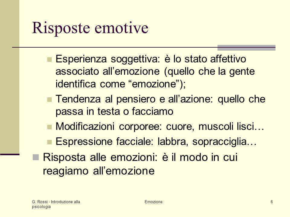 G. Rossi - Introduzione alla psicologia Emozione6 Risposte emotive Esperienza soggettiva: è lo stato affettivo associato allemozione (quello che la ge