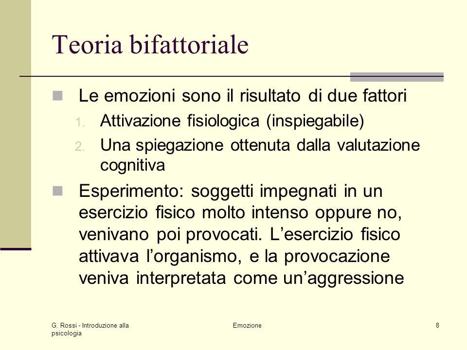 G. Rossi - Introduzione alla psicologia Emozione8 Teoria bifattoriale Le emozioni sono il risultato di due fattori 1. Attivazione fisiologica (inspieg