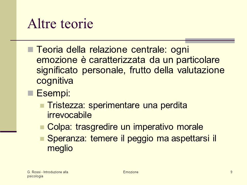 G. Rossi - Introduzione alla psicologia Emozione9 Altre teorie Teoria della relazione centrale: ogni emozione è caratterizzata da un particolare signi