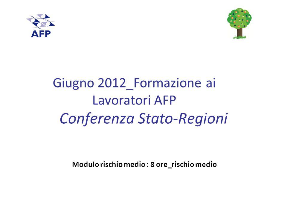 Conferenza Stato-Regioni Modulo rischio medio : 8 ore_rischio medio Giugno 2012_Formazione ai Lavoratori AFP