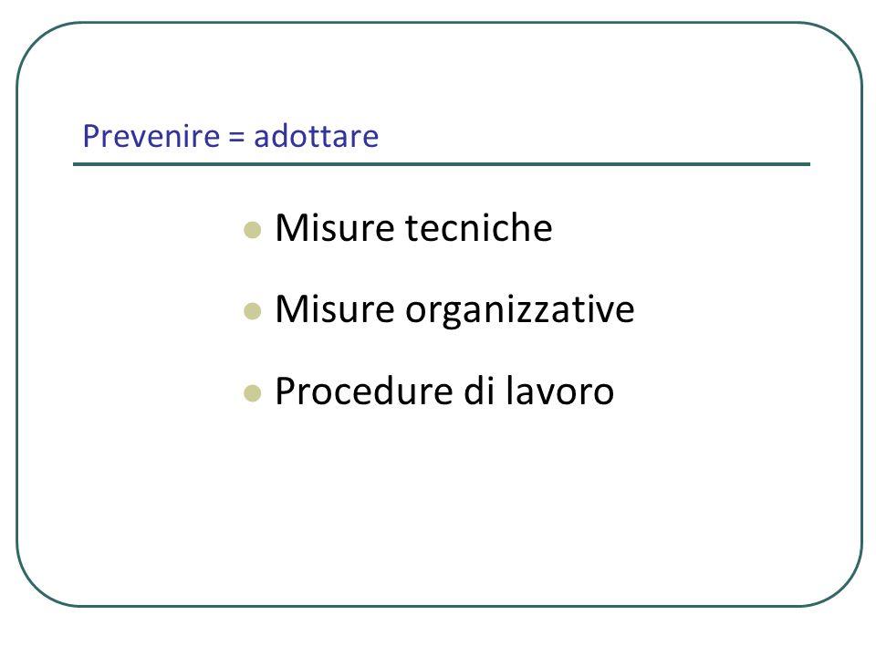 Prevenire = adottare Misure tecniche Misure organizzative Procedure di lavoro