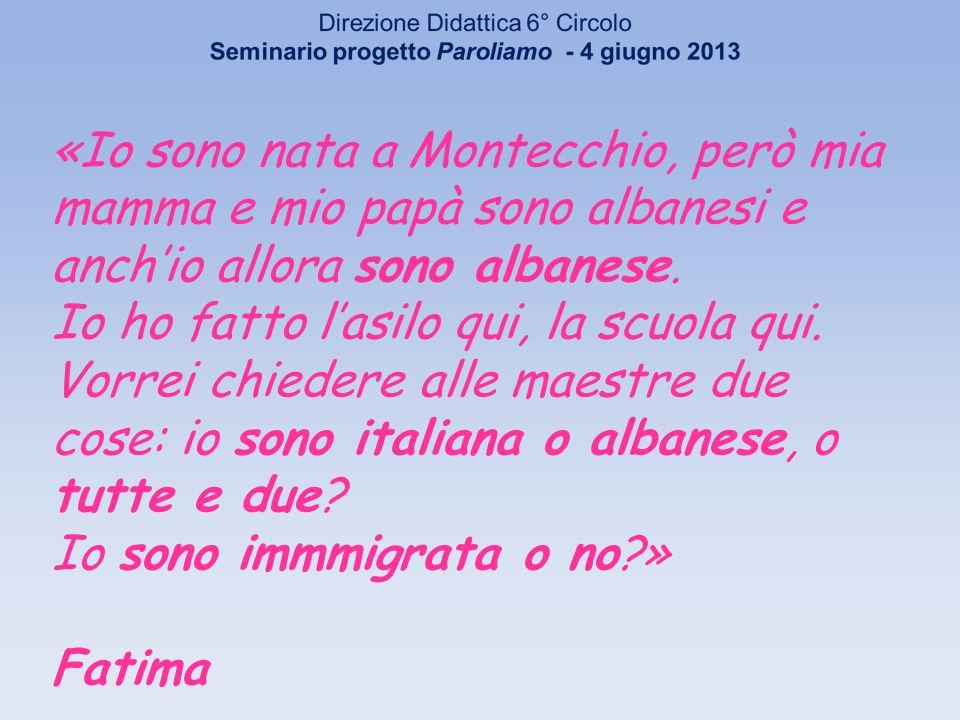 «Io sono nata a Montecchio, però mia mamma e mio papà sono albanesi e anchio allora sono albanese.