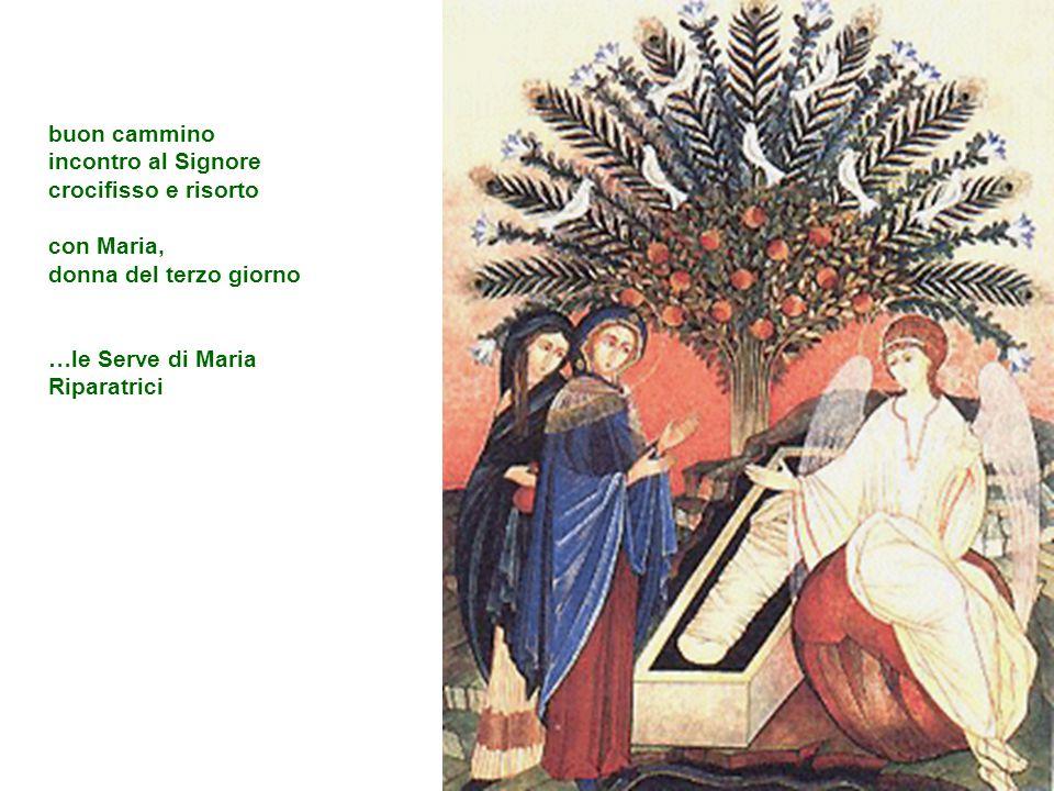 buon cammino incontro al Signore crocifisso e risorto con Maria, donna del terzo giorno …le Serve di Maria Riparatrici