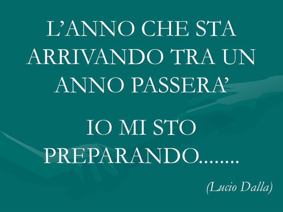 LANNO CHE STA ARRIVANDO TRA UN ANNO PASSERA IO MI STO PREPARANDO........ (Lucio Dalla)