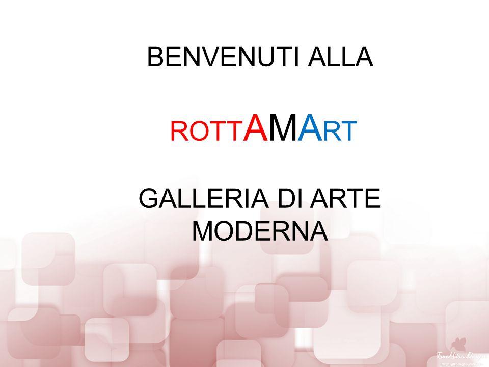 BENVENUTI ALLA ROTT AMA RT GALLERIA DI ARTE MODERNA