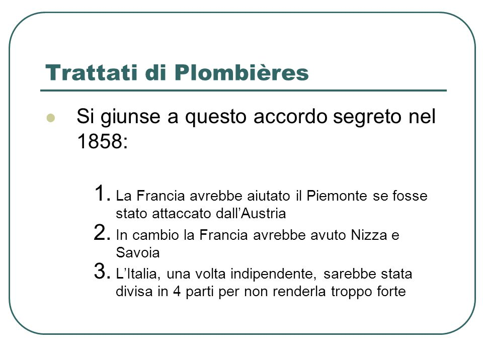 Trattati di Plombières Si giunse a questo accordo segreto nel 1858: 1. La Francia avrebbe aiutato il Piemonte se fosse stato attaccato dallAustria 2.